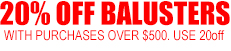 20% Off Balusters on purhcases over $500